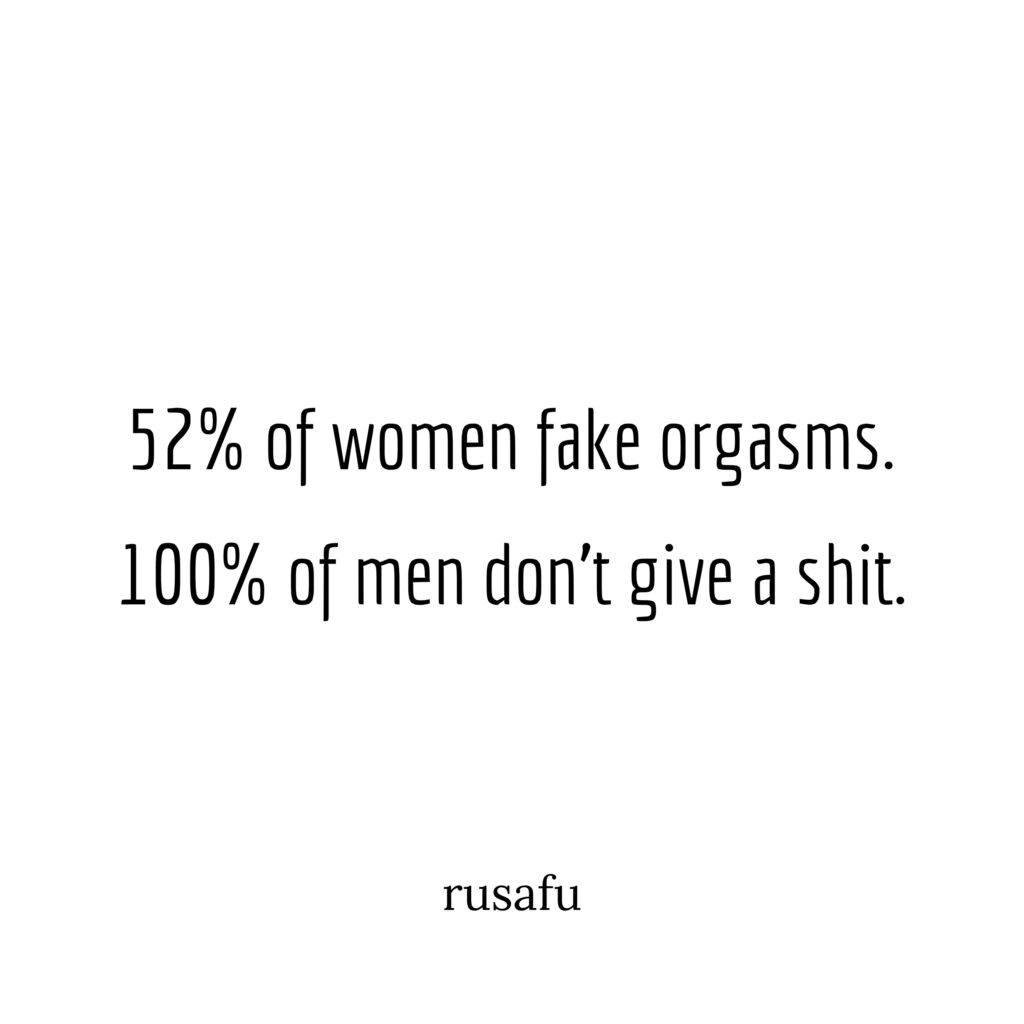 52% of women fake orgasms. 100% of men don't give a shit.