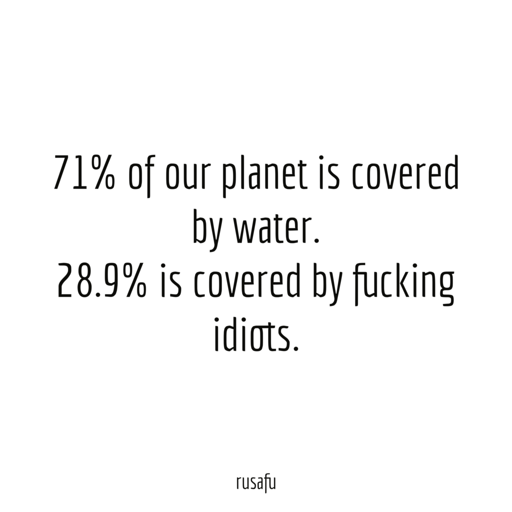71% of our planet is covered by water. 28,9 is covered by fucking idiots.