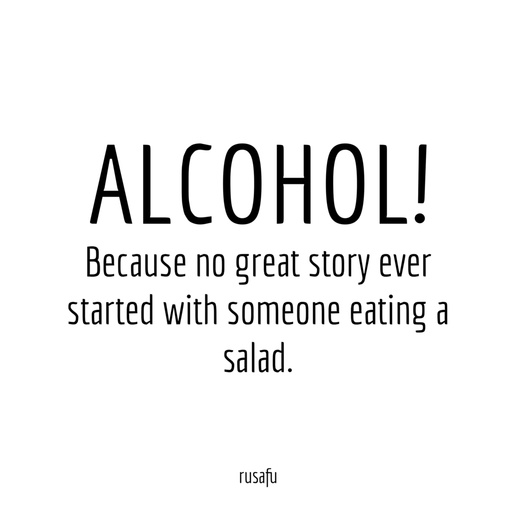ALCOHOL! Because no great story ever started with someone eating a salad.