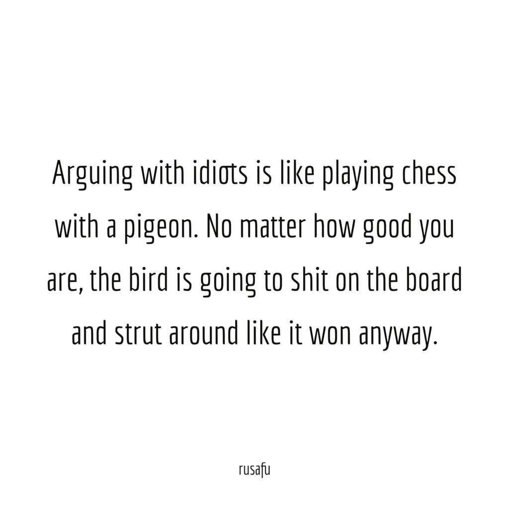Arguing with idiots is like playing chess with a pigeon. No matter how good you are, the bird is going to shit on the board and strut around like it won anyway.