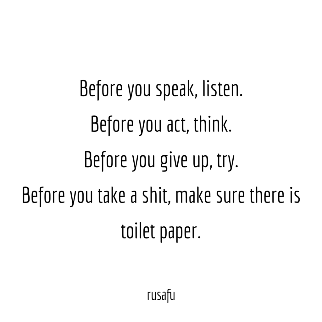 Before you speak, listen. Before you act, think. Before you give up try. Before you take a shit, make sure there is toilet paper.