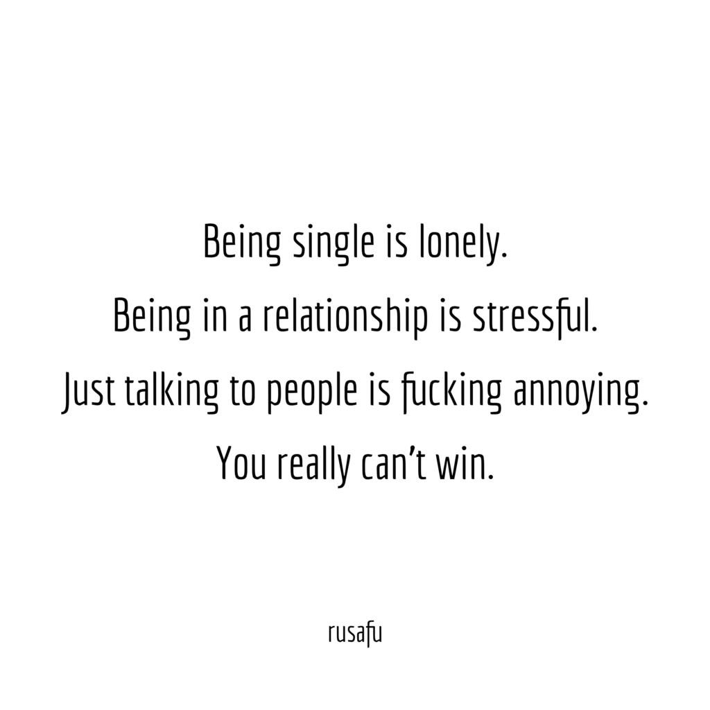 Being single is lonely. Being in a relationship is stressful. Just talking to people is fucking annoying. You really can't win.