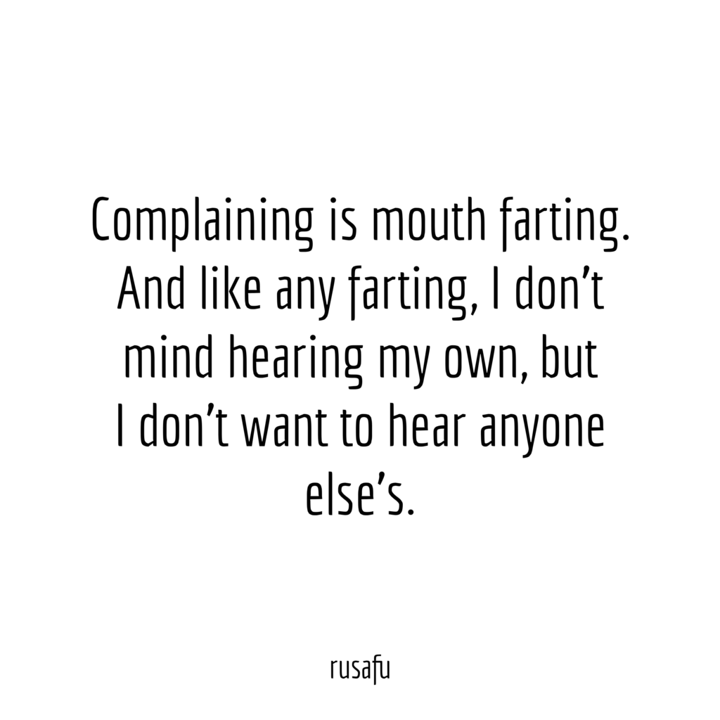 Complaining is mouth farting. And like any farting. I don't mind hearing my own, but I don't want to hear anyone else's.