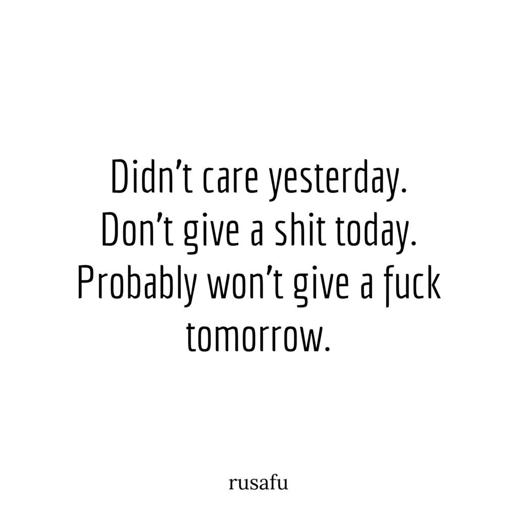 Didn't care yesterday. Don't give a shit today. Probably won't give a fuck tomorrow.