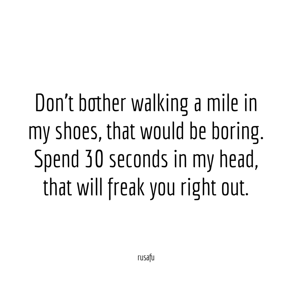 Don't bother walking a mile in my shoes, that would be boring. Spend 30 seconds in my head, that will freak you right out.