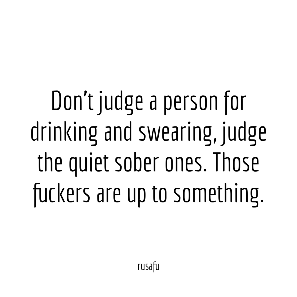 Don't judge a person for drinking and swearing, judge the quiet sober ones. Those fuckers are up to something.