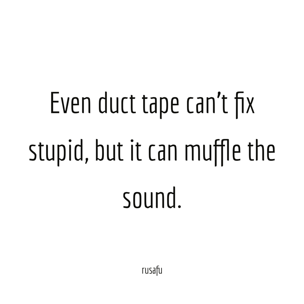 Even duct tape can't fix stupid, but it can muffle the sound.