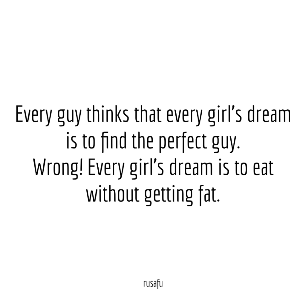 Every guy thinks that every girl's dream is to find the perfect guy. Wrong! Every girl's dream is to eat without getting fat.
