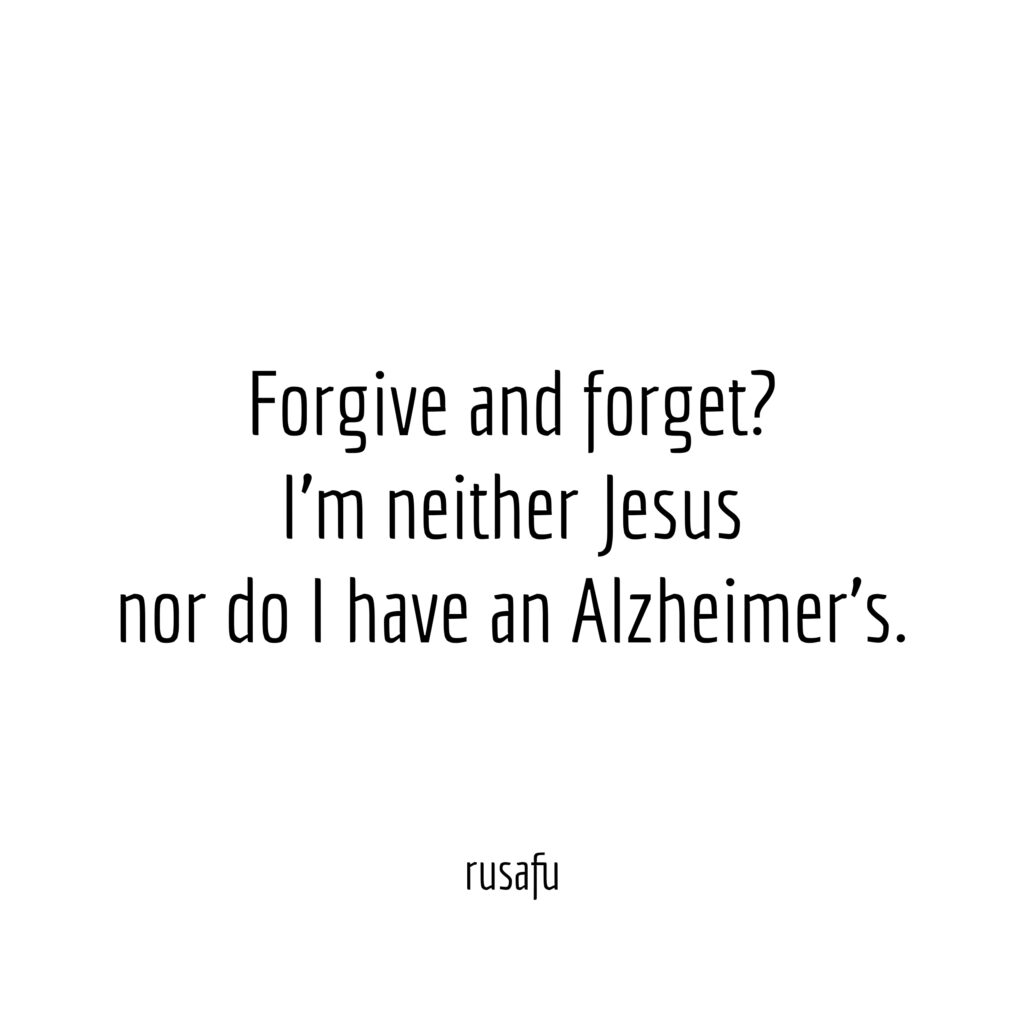 Forgive and forget? I'm neither Jesus nor do I have an Alzheimer's.