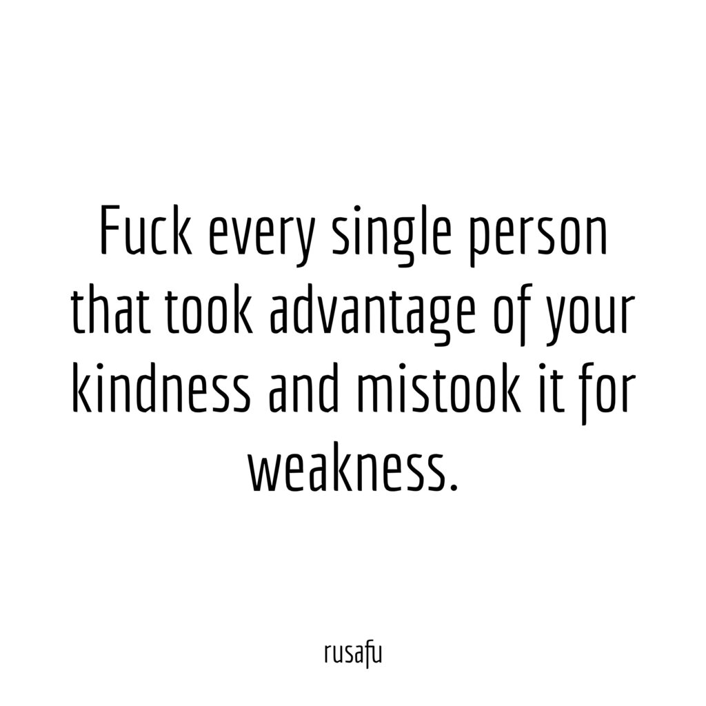 Fuck every single person that took advantage of your kindness and mistook it for weakness.
