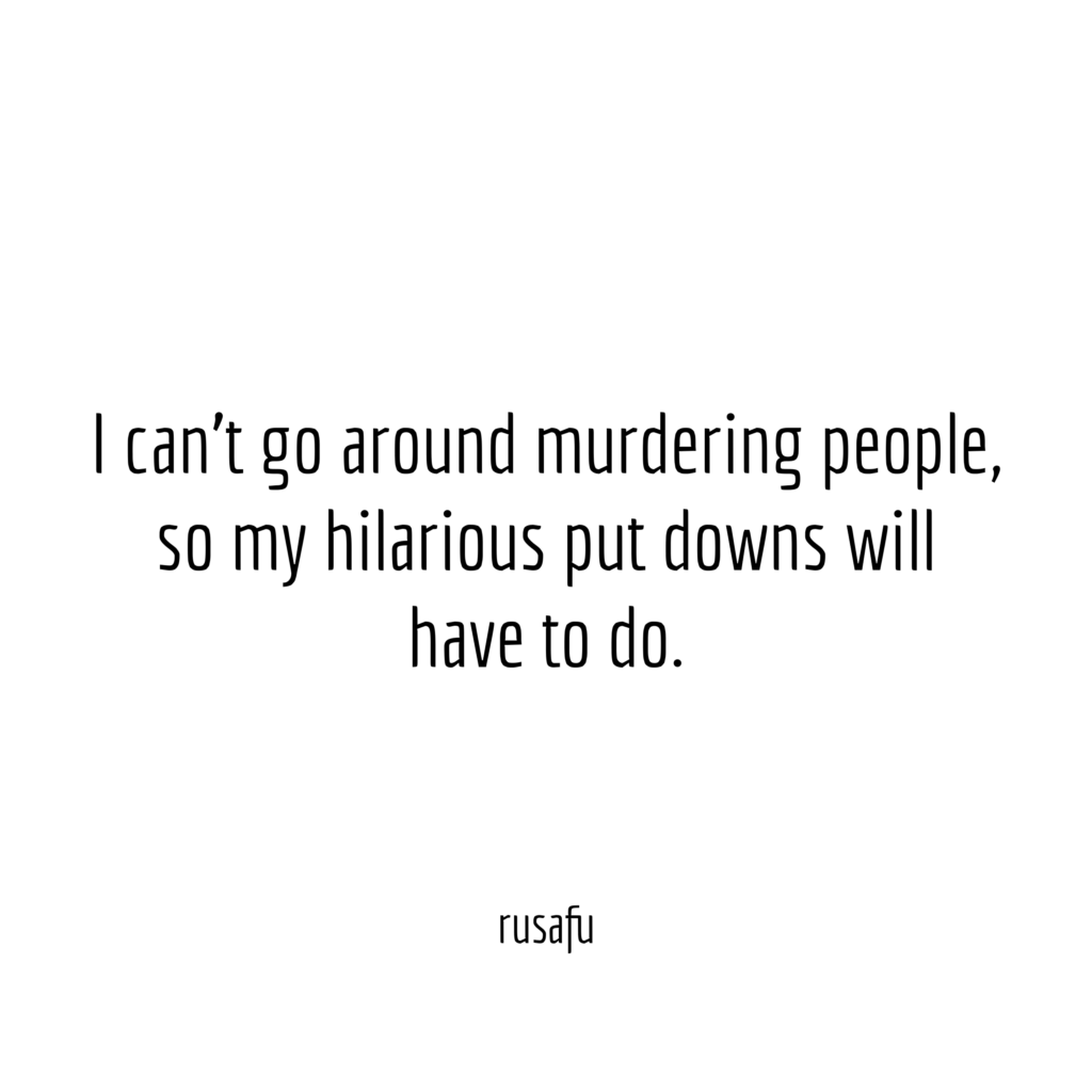 I can't go around murdering people, so my hilarious put dows will have to do.