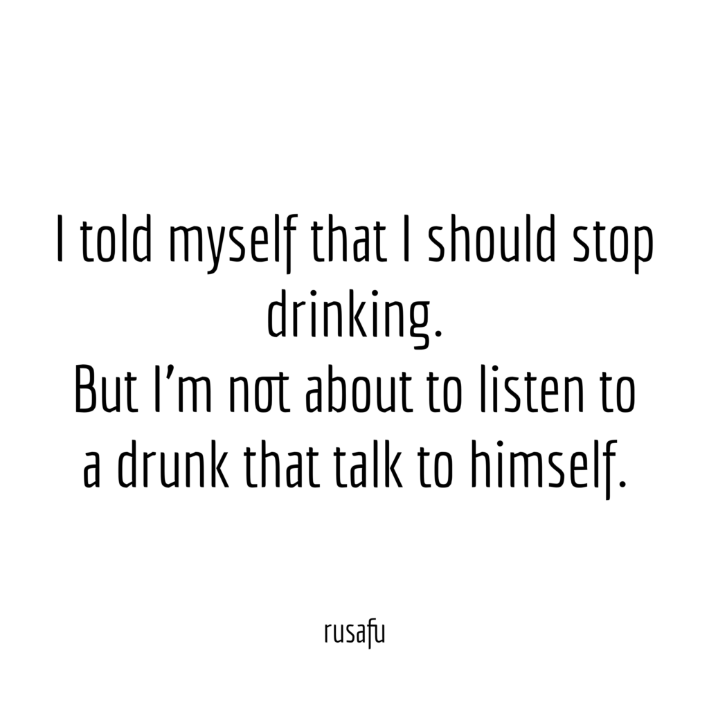 I told myself that I should stop drinking. But I'm not about to listen to a drunk that talk to himself.