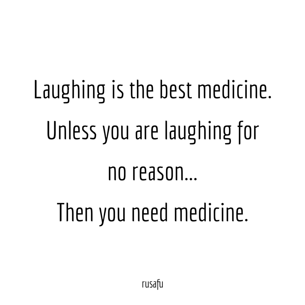 Laughing is the best medicine. Unless you are laughing for no reason...Then you need medicine.