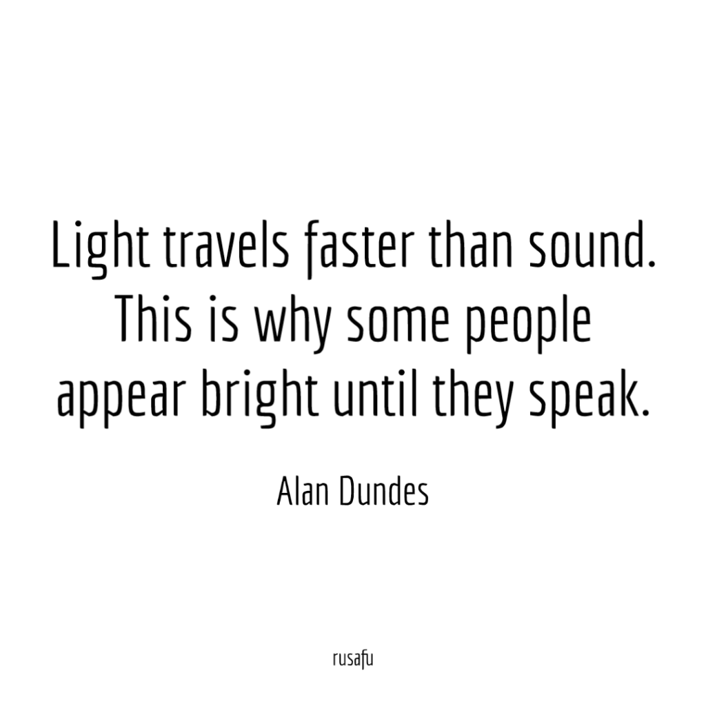 Light travels faster than sound. This is why some people appear bright until they speak. – Alan Dundes