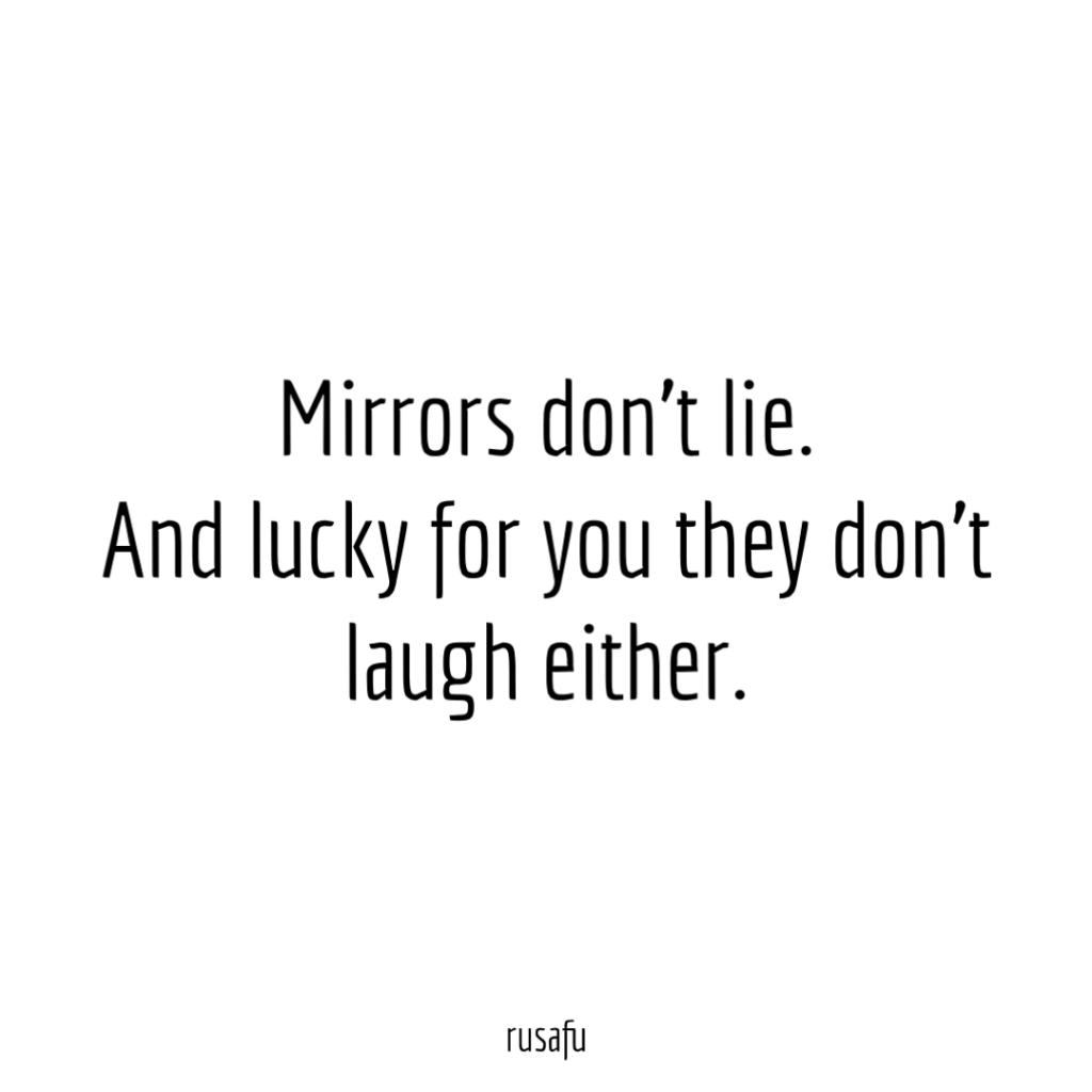 Mirrors don't lie. And lucky for you they don't laugh either.