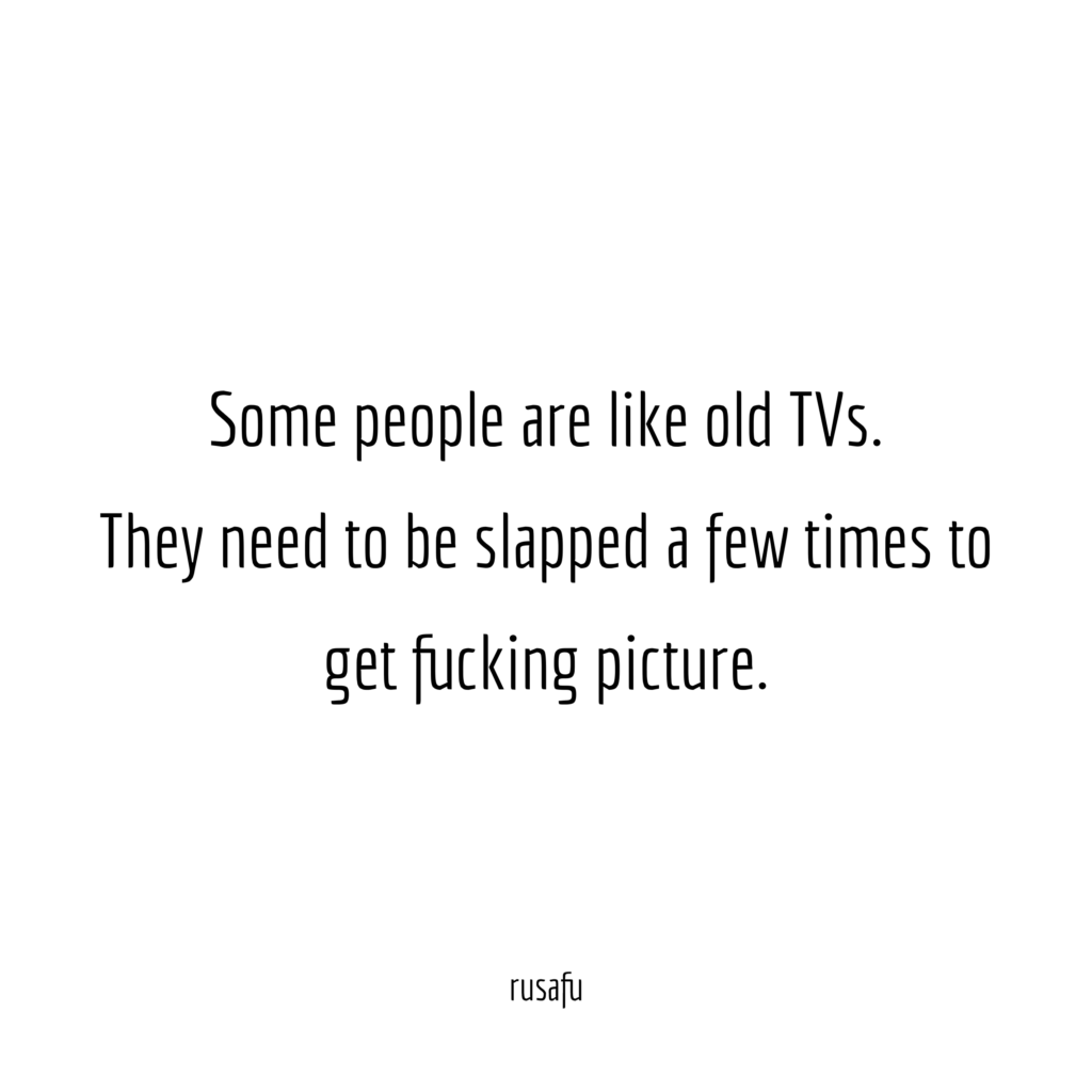 Some people are like old TVs. They need to be slapped a few times to get fucking picture.