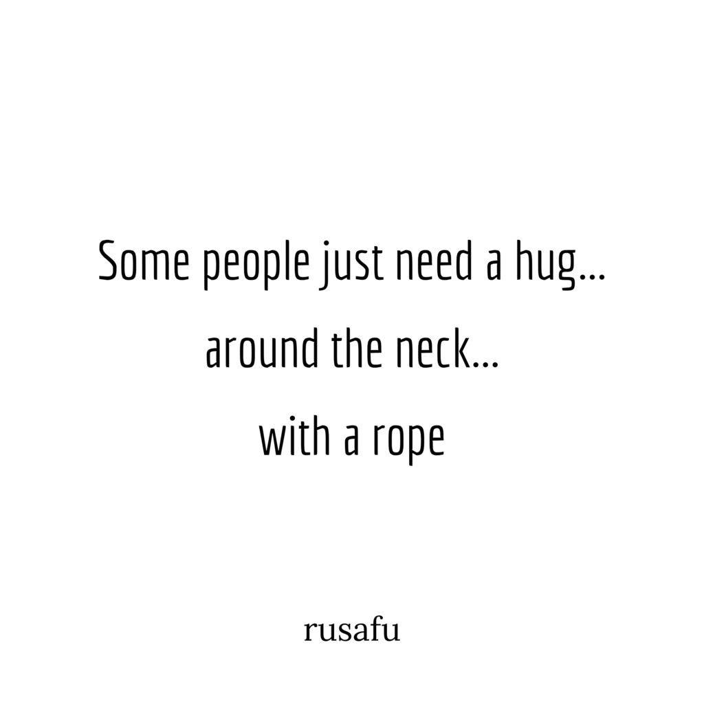 Some people just need a hug…around the neck…with a rope.