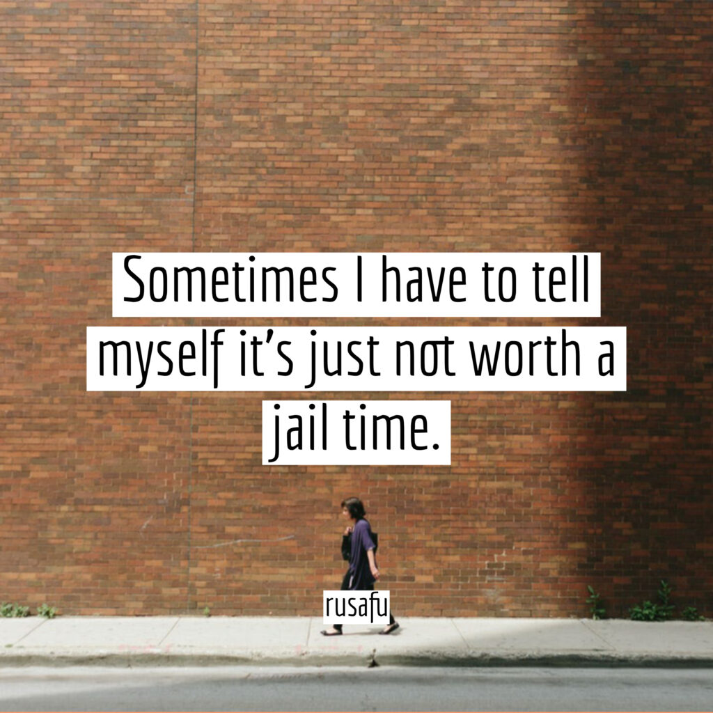 Sometimes I have to tell myself it's just not worth a jail time.