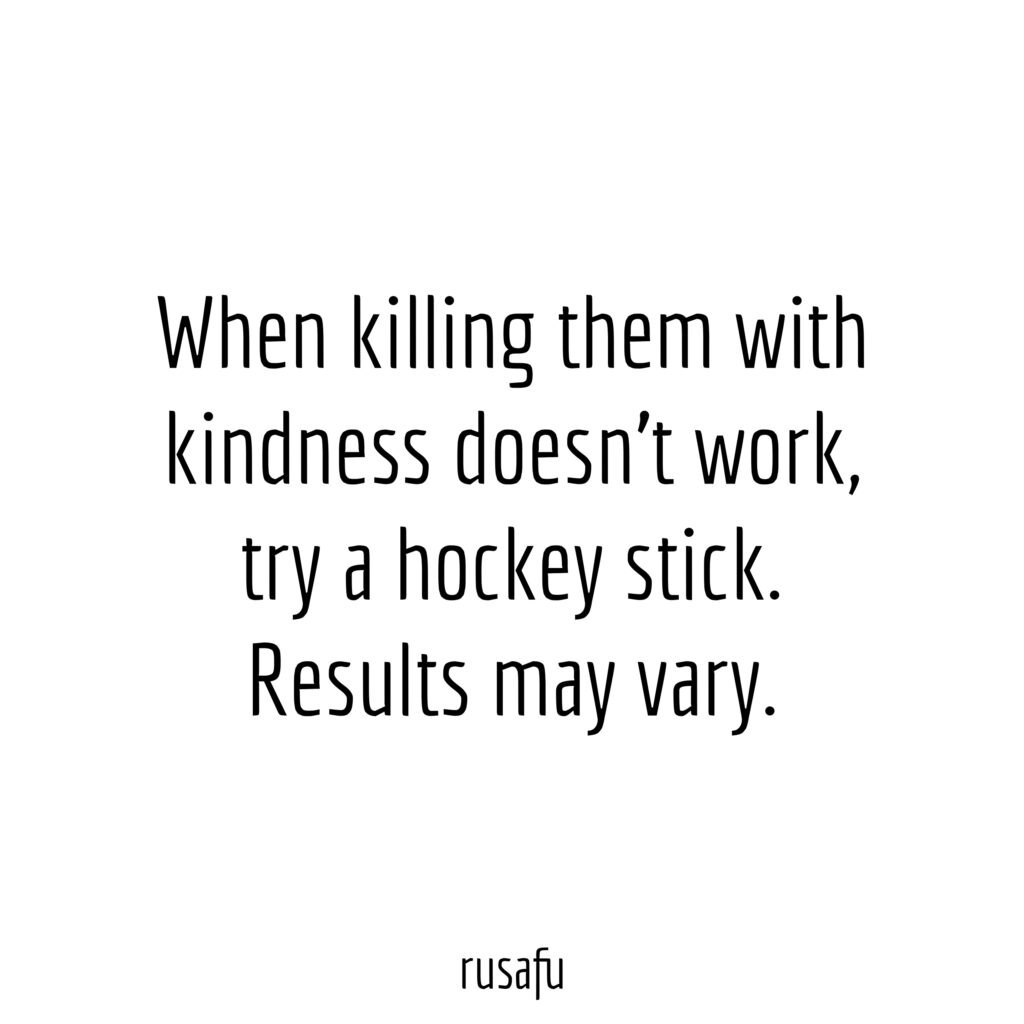 When killing them with kindness doesn't work, try a hockey stick. Results may vary.