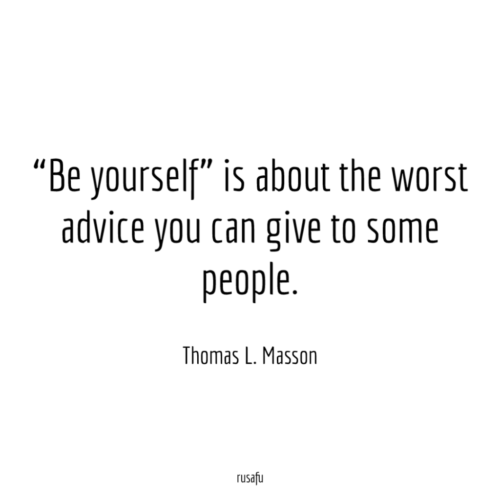 """""""Be yourself"""" is about the worst advice you can give to some people. – Thomas L. Masson"""