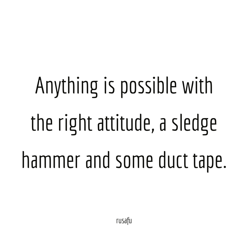 Anything is possible with the right attitude, a sledge hammer and some duct tape.