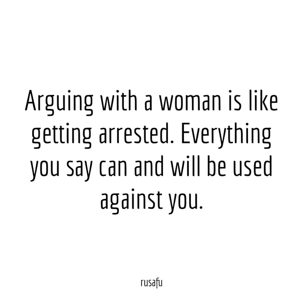 Arguing with a woman is like getting arrested. Everything you say can and will be used against you.