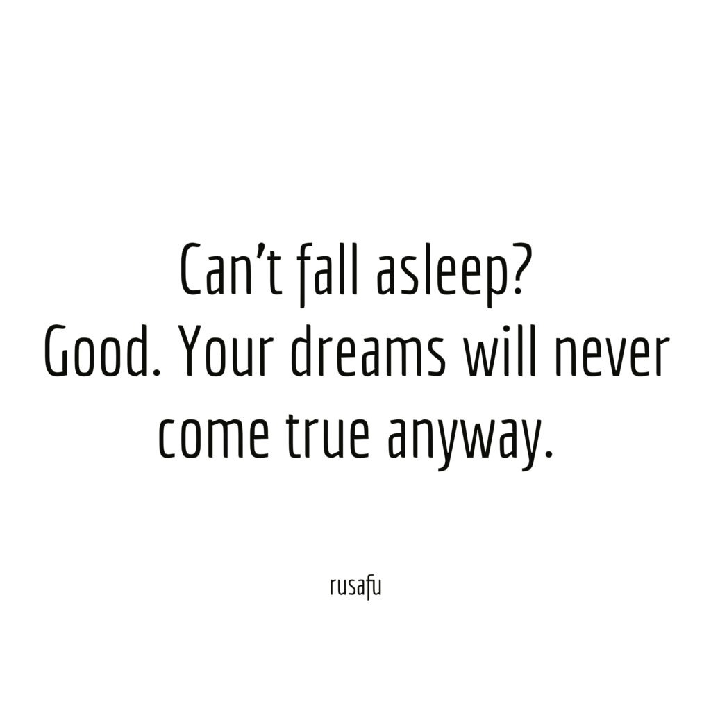 Can't fall asleep? Good. Your dreams will never come true anyway.