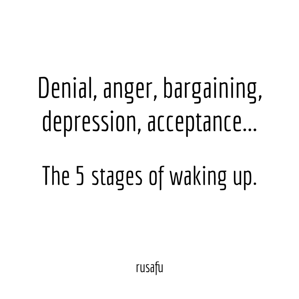 Denial, anger, bargaining, depression, acceptance… The 5 stages of waking up.