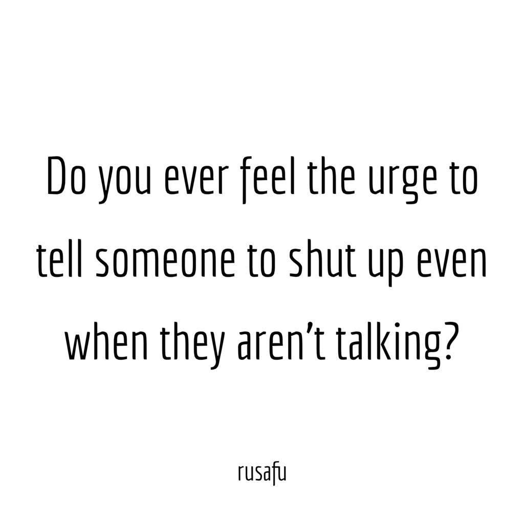 Do you ever feel the urge to tell someone to shut up even when they aren't talking?