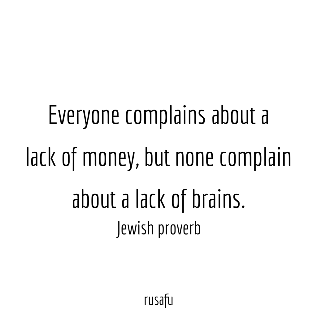 Everyone complains about a lack of money, but none complain about a lack of brains. – Jewish proverb