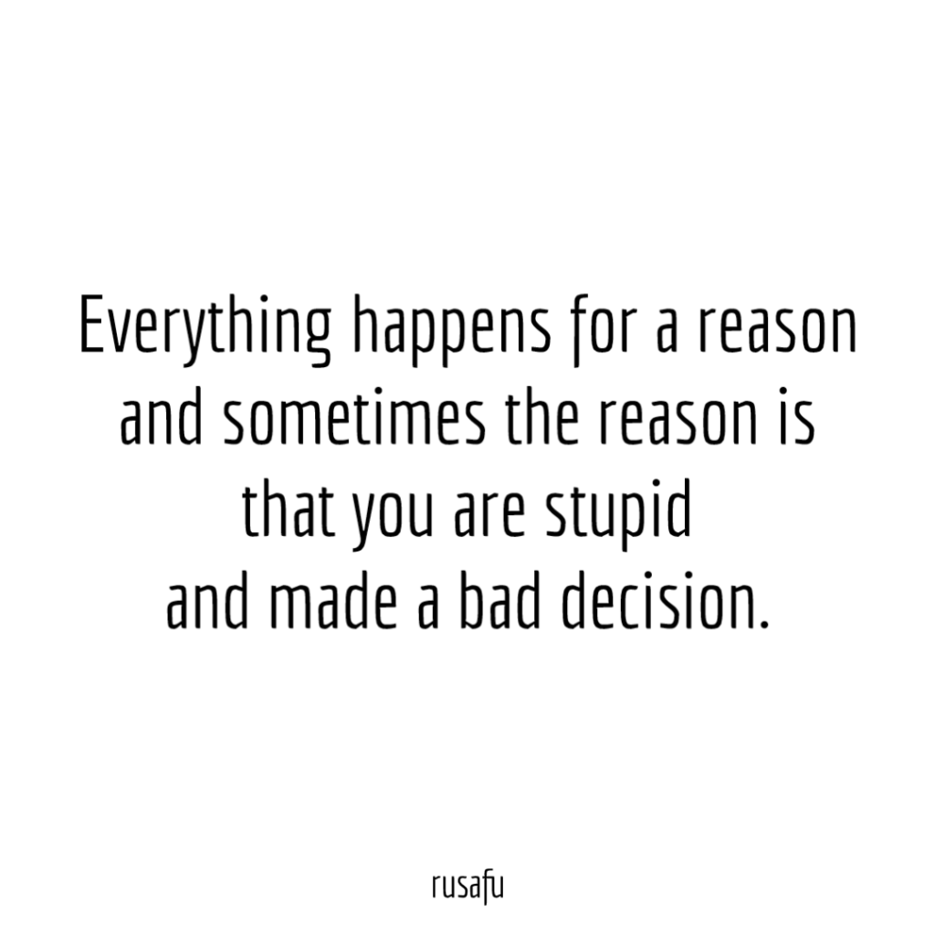 Everything happens for a reason and sometimes the reason is that you are stupid and made a bad decision.