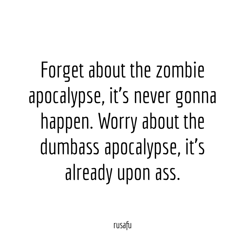 Forget about the zombie apocalypse, it's never gonna happen. Worry about the dumbass apocalypse, it's already upon ass.