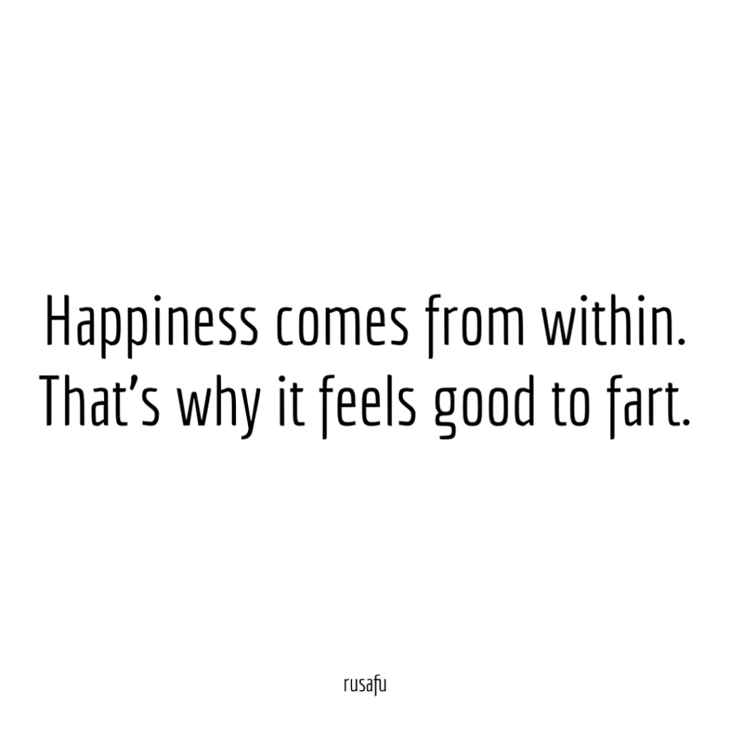 Happiness comes from within. That's why it feels good to fart.