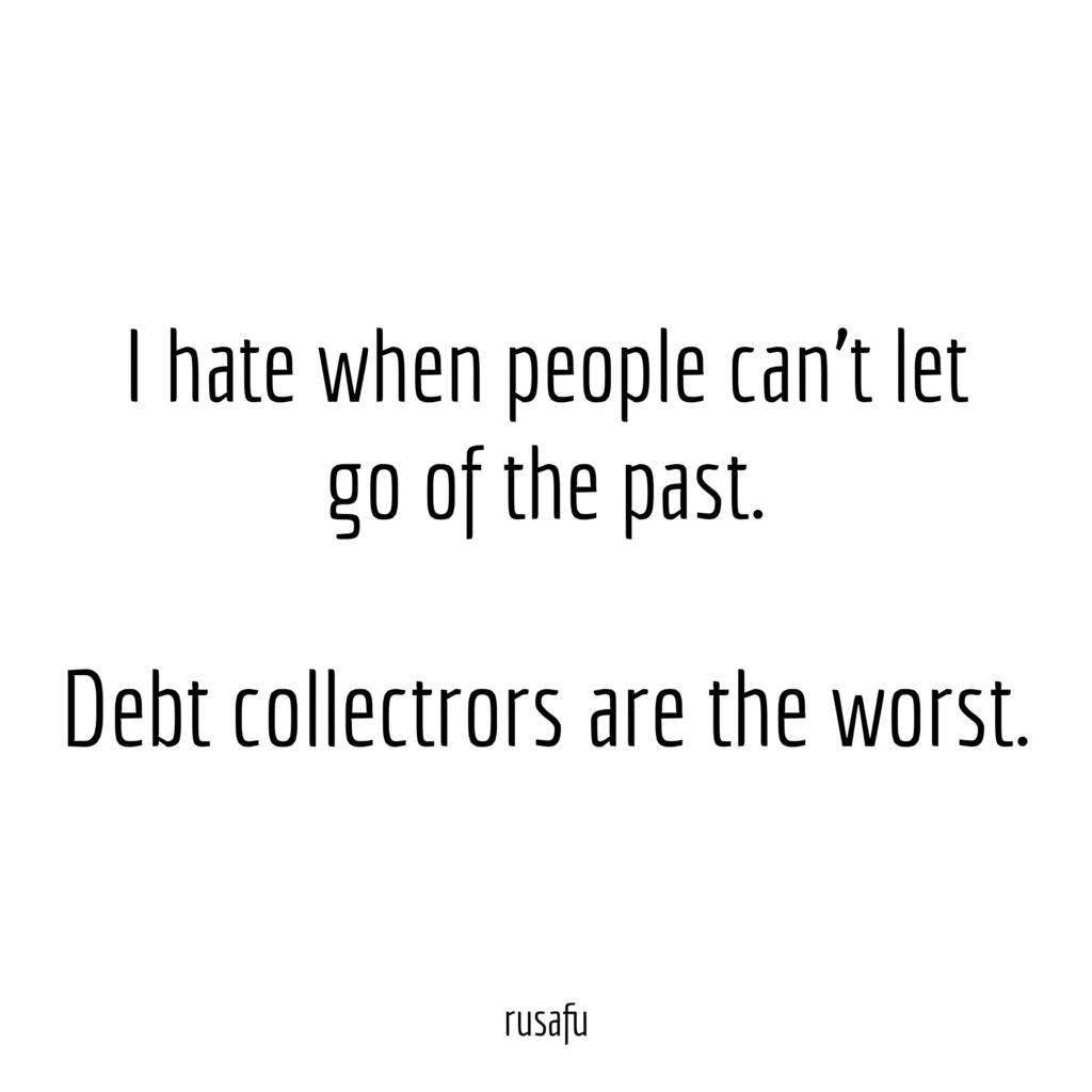 I hate when people can't let go of the past. Debt collectors are the worst.