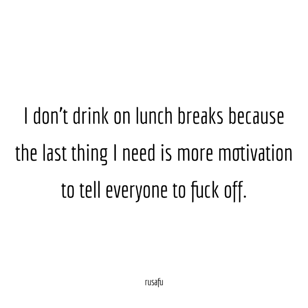 I don't drink on lunch breaks because the last thing I need is more motivation to tell everyone to fuck off.