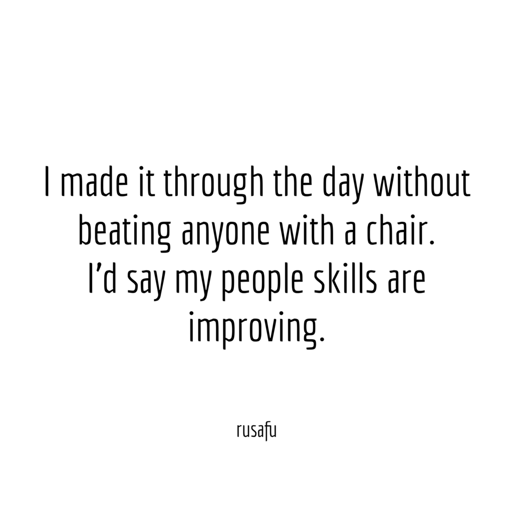 I made it through the day without beating anyone with a chair. I'd say my people skills are improving.