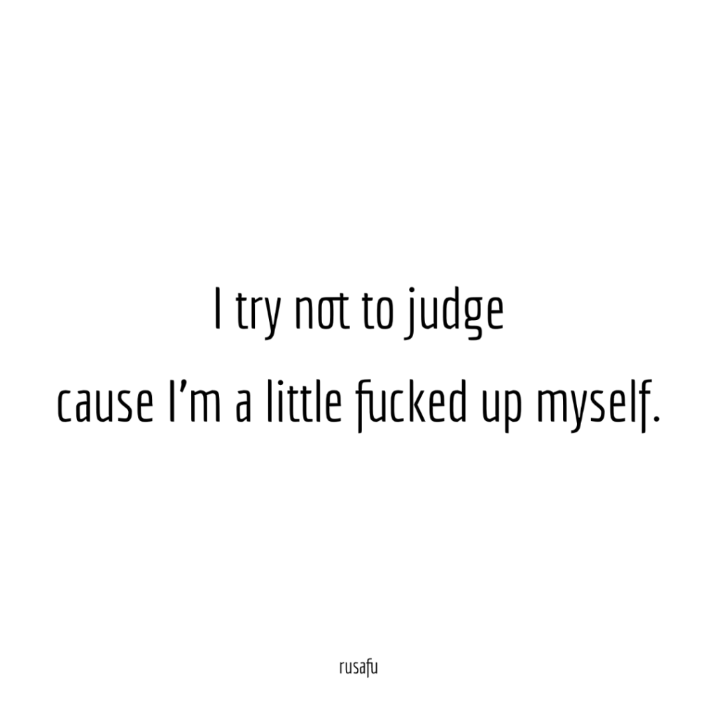 I try not to judge cause I'm a little fucked up myself.