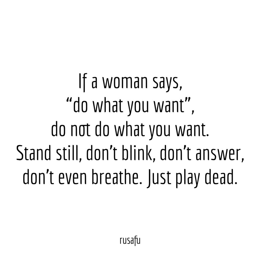 """If a woman says, """"do what you want"""", do not do what you want. Stand still, don't blink, don't answer, don't even breathe. Just play dead."""