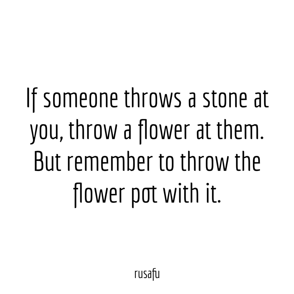 If someone throws a stone at you, throw a flower at them. But remember to throw the flower pot with it.