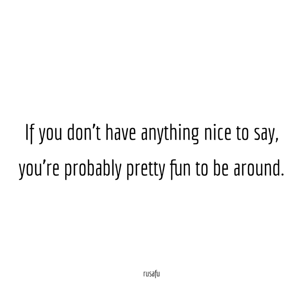 If you don't have anything nice to say, you're pretty fun to be around.