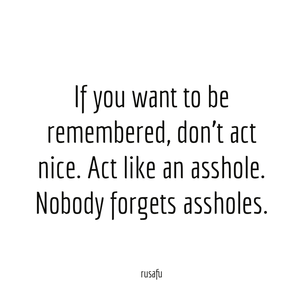 If you want to be remembered, don't act nice. Act like an asshole. Nobody forgets assholes.