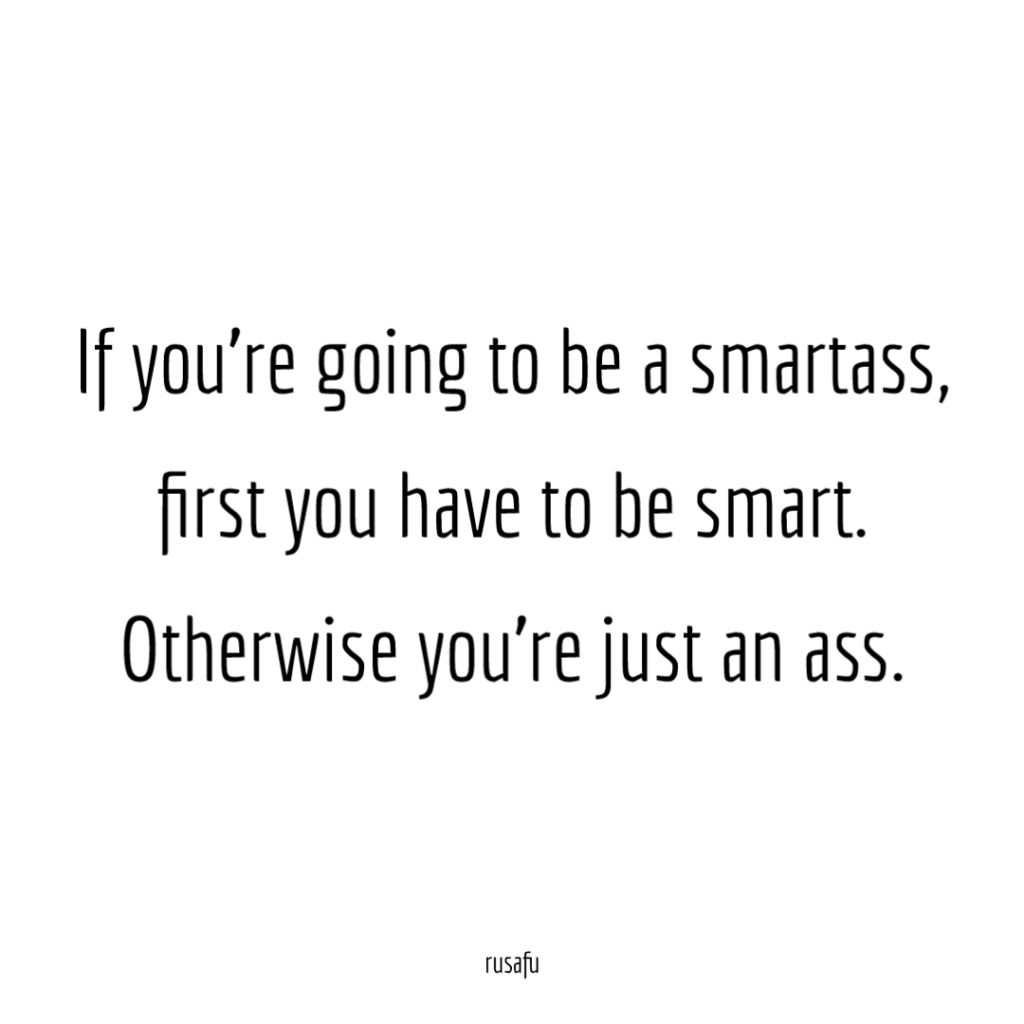 If you're going to be a smartass, first you have to be smart. Otherwise you're just an ass.