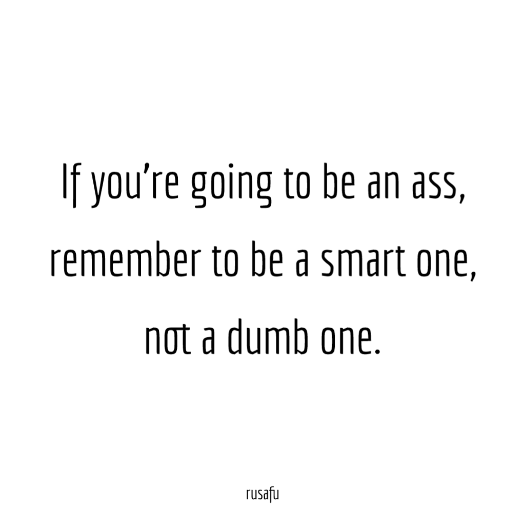If you're going to be an ass, remember to be a smart one, not a dumb one.