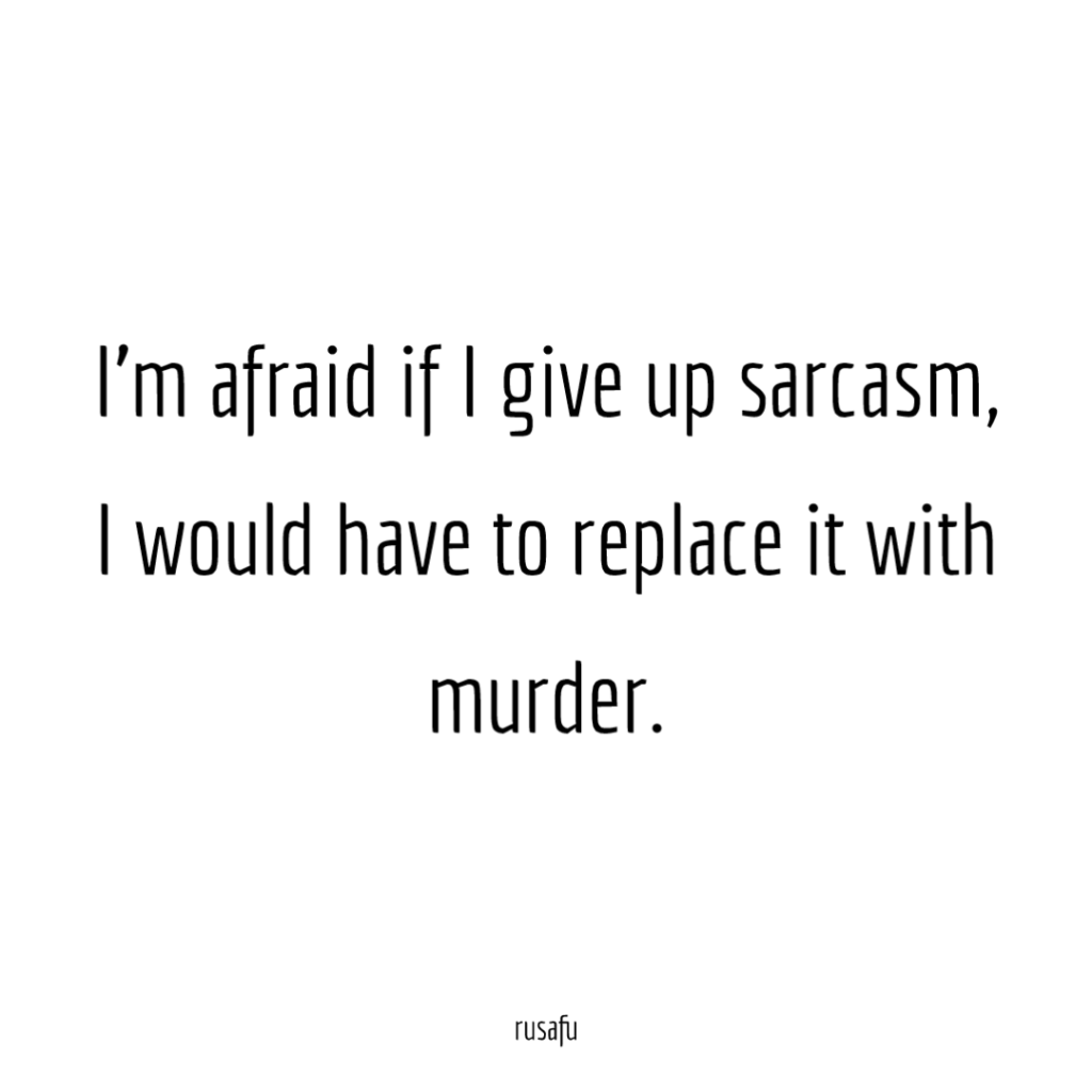 I'm afraid if I give up sarcasm, I would have to replace it with murder.
