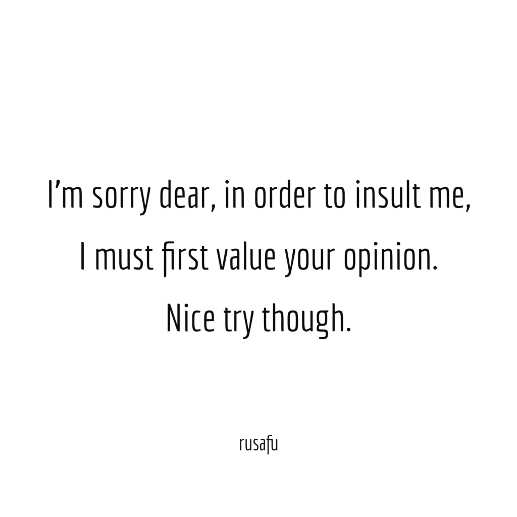 I'm sorry dear, in order to insult me, I must first value your opinion. Nice try though.