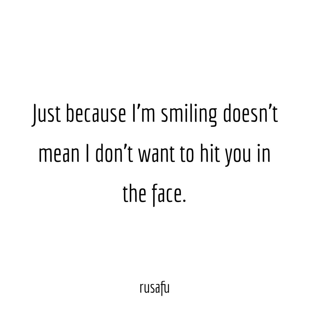 Just because I'm smiling doesn't mean I don't want to hit you in the face.