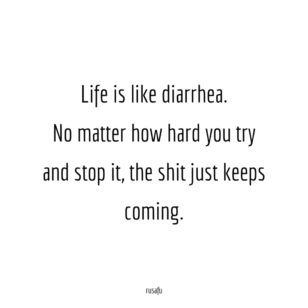 Life is like diarrhea. No matter how hard you try and stop it, the shit just keeps coming.