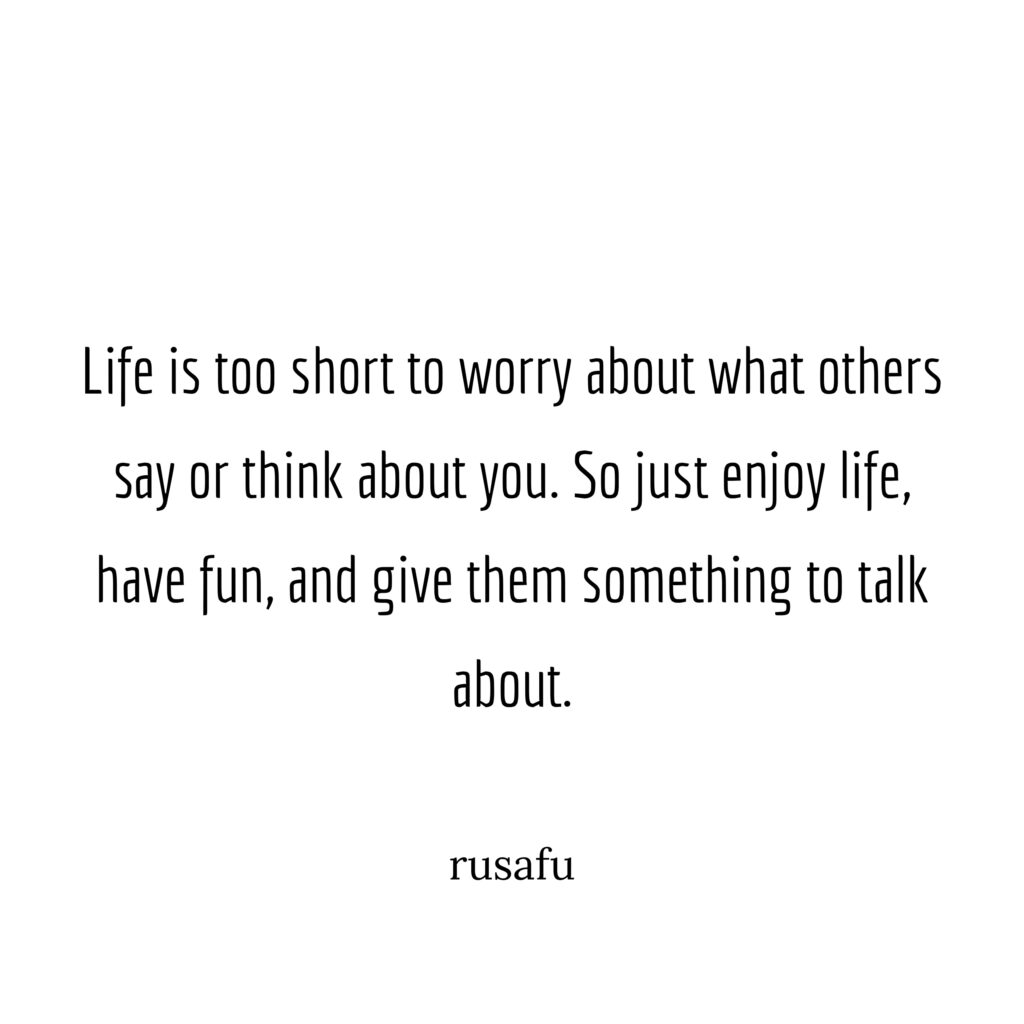Life is too short to worry about what others say or think about you. So just enjoy life, have fun, and give them something to talk about.