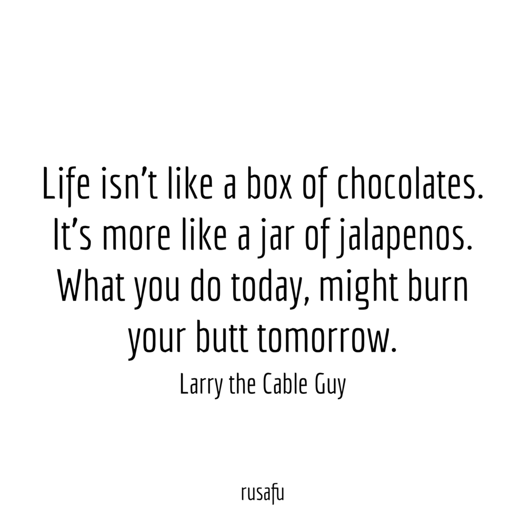 Life isn't like a box of chocolates. It's more like a jar of jalapenos. What you do today, might burn your butt tomorrow. – Larry the Cable Guy