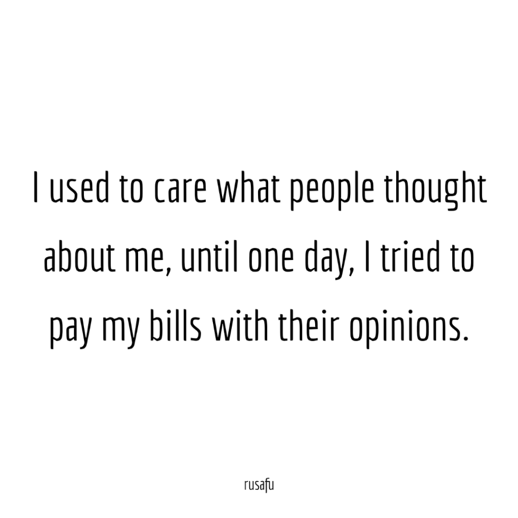 I used to care what people thought about me until I tried to pay my bills with their opinions.